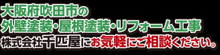 大阪府吹田市の外壁塗装・屋根塗装・リフォーム工事『株式会社千匹屋』にお気軽にご相談ください。
